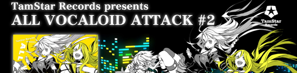TamStar Records presents ALL VOCALOID ATTACK #2 一般発売決定!